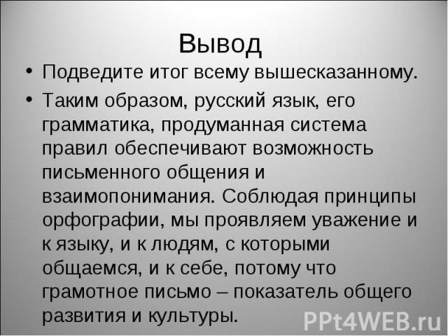 Вывод Подведите итог всему вышесказанному. Таким образом, русский язык, его грамматика, продуманная система правил обеспечивают возможность письменного общения и взаимопонимания. Соблюдая принципы орфографии, мы проявляем уважение и к языку, и к люд…