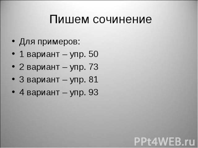 Пишем сочинение Для примеров: 1 вариант – упр. 50 2 вариант – упр. 73 3 вариант – упр. 81 4 вариант – упр. 93