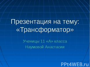 Презентация на тему: «Трансформатор» Ученицы 11 «А» класса Наумовой Анастасии