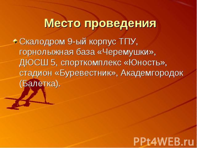 Место проведения Скалодром 9-ый корпус ТПУ, горнолыжная база «Черемушки», ДЮСШ 5, спорткомплекс «Юность», стадион «Буревестник», Академгородок (Балетка).