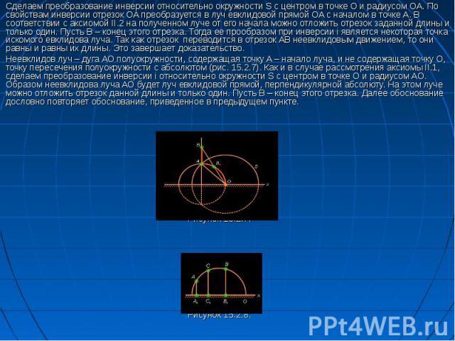 Сделаем преобразование инверсии относительно окружности S с центром в точке O и радиусом OA. По свойствам инверсии отрезок OA преобразуется в луч евклидовой прямой OA с началом в точке A. В соответствии с аксиомой II.2 на полученном луче от его нача…
