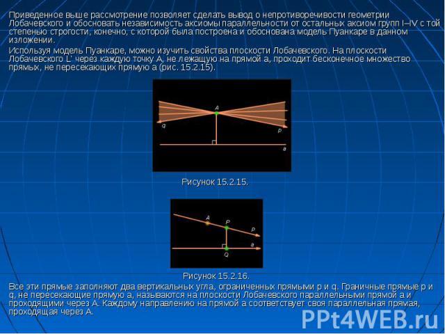 Приведенное выше рассмотрение позволяет сделать вывод о непротиворечивости геометрии Лобачевского и обосновать независимость аксиомы параллельности от остальных аксиом групп I–IV с той степенью строгости, конечно, с которой была построена и обоснова…