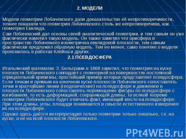 2. МОДЕЛИ Модели геометрии Лобачевского дали доказательство её непротиворечивости, точнее показали что геометрия Лобачевского столь же непротиворечива, как геометрия Евклида. Сам Лобачевский дал основы своей аналитической геометрии, и тем самым он у…