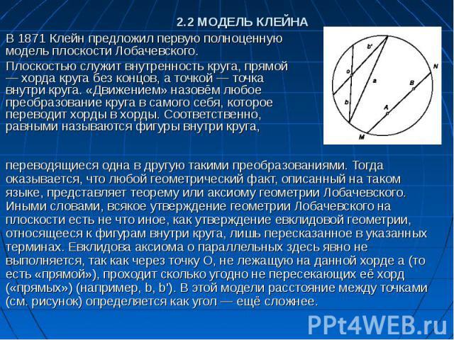 В 1871 Клейн предложил первую полноценную модель плоскости Лобачевского. Плоскостью служит внутренность круга, прямой — хорда круга без концов, а точкой — точка внутри круга. «Движением» назовём любое преобразование круга в самого себя, которое пере…