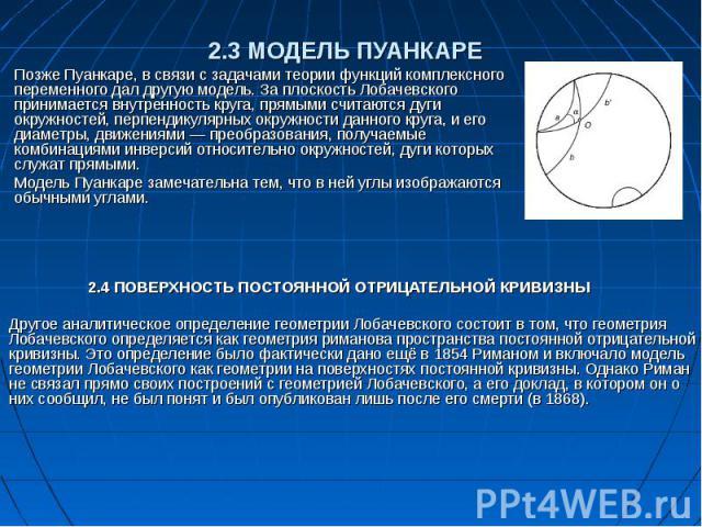 2.3 МОДЕЛЬ ПУАНКАРЕ Позже Пуанкаре, в связи с задачами теории функций комплексного переменного дал другую модель. За плоскость Лобачевского принимается внутренность круга, прямыми считаются дуги окружностей, перпендикулярных окружности данного круга…