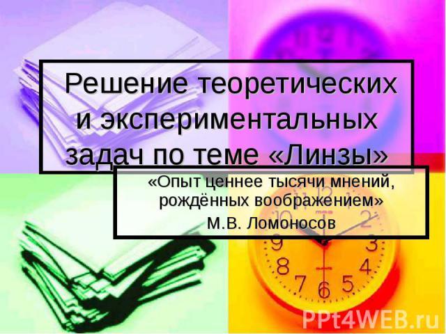 Решение теоретических и экспериментальных задач по теме «Линзы» «Опыт ценнее тысячи мнений, рождённых воображением» М.В. Ломоносов