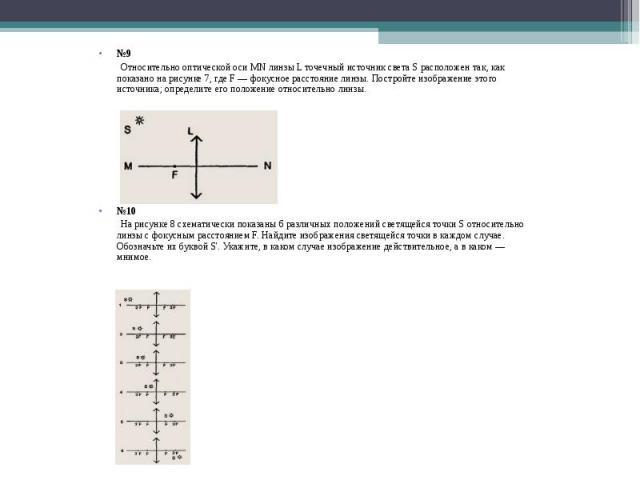 №9 Относительно оптической оси MN линзы L точечный источник света S расположен так, как показано на рисунке 7, где F — фокусное расстояние линзы. Постройте изображение этого источника; определите его положение относительно линзы. №10 На рисунке 8 сх…