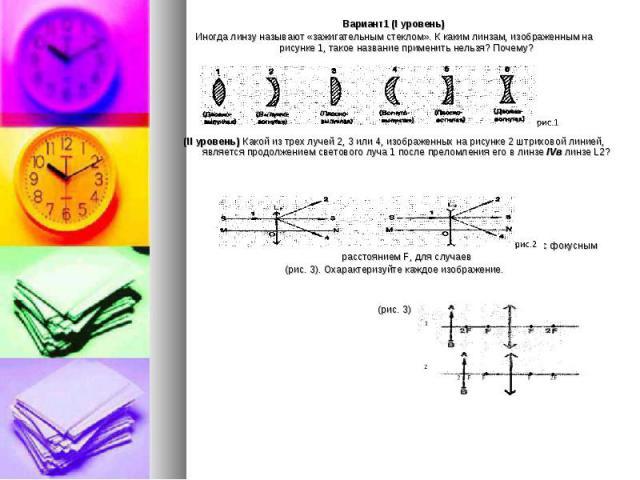 Вариант1 (I уровень) Иногда линзу называют «зажигательным стеклом». К каким линзам, изображенным на рисунке 1, такое название применить нельзя? Почему? (II уровень) Какой из трех лучей 2, 3 или 4, изображенных на рисунке 2 штриховой линией, является…