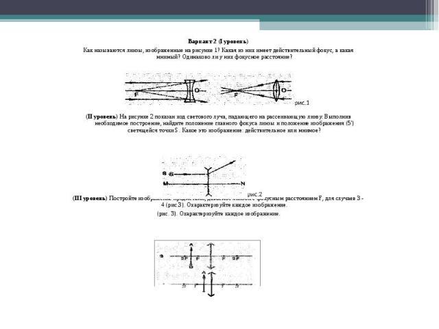 Вариант 2 (I уровень) Как называются линзы, изображенные на рисунке 1? Какая из них имеет действительный фокус, а какая мнимый? Одинаково ли у них фокусное расстояние? (II уровень) На рисунке 2 показан ход светового луча, падающего на рассеивающую л…