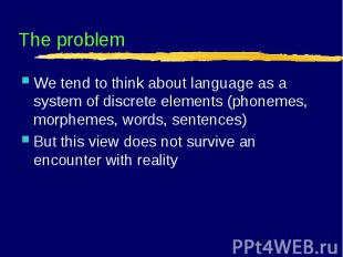 The problem We tend to think about language as a system of discrete elements (ph