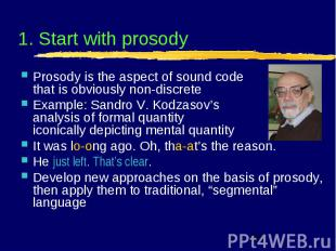 1. Start with prosody Prosody is the aspect of sound code that is obviously non-