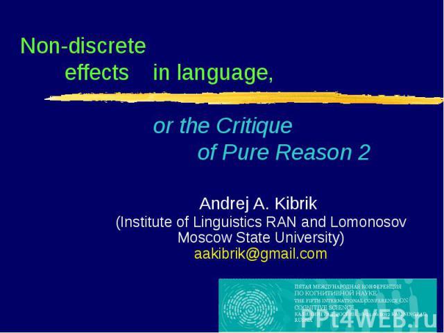 Non-discrete effectsin language, or the Critique of Pure Reason 2 Andrej A. Kibrik (Institute of Linguistics RAN and Lomonosov Moscow State University)aakibrik@gmail.com