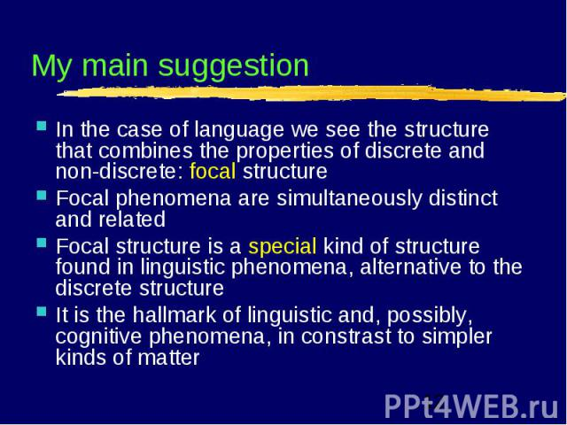My main suggestion In the case of language we see the structure that combines the properties of discrete and non-discrete: focal structureFocal phenomena are simultaneously distinct and relatedFocal structure is a special kind of structure found in …