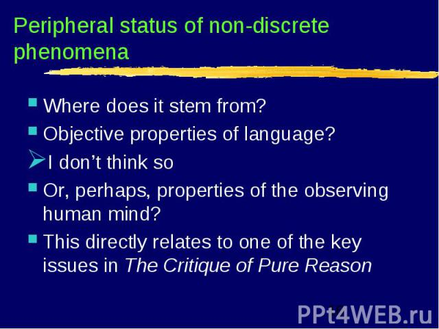Peripheral status of non-discrete phenomena Where does it stem from? Objective properties of language? I don't think so Or, perhaps, properties of the observing human mind? This directly relates to one of the key issues in The Critique of Pure Reason