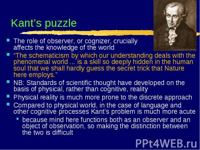 "Kant's puzzle The role of observer, or cognizer, crucially affects the knowledge of the world ""The schematicism by which our understanding deals with the phenomenal world ... is a skill so deeply hidden in the human soul that we shall hardly guess t…"
