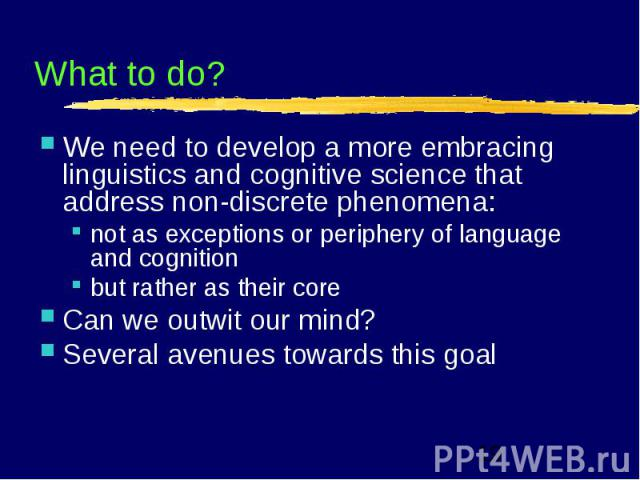 What to do? We need to develop a more embracing linguistics and cognitive science that address non-discrete phenomena:not as exceptions or periphery of language and cognition but rather as their core Can we outwit our mind?Several avenues towards th…