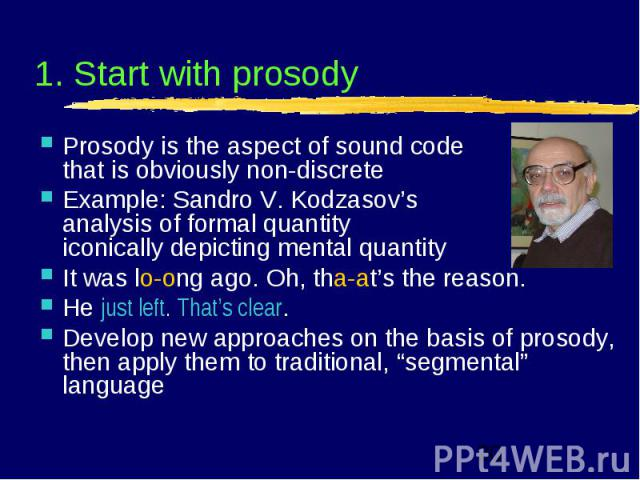 1. Start with prosody Prosody is the aspect of sound code that is obviously non-discrete Example: Sandro V. Kodzasov's analysis of formal quantity iconically depicting mental quantity It was lo-ong ago. Oh, tha-at's the reason. He just left. That's …