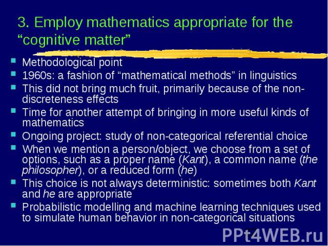 "3. Employ mathematics appropriate for the ""cognitive matter"" Methodological point 1960s: a fashion of ""mathematical methods"" in linguistics This did not bring much fruit, primarily because of the non-discreteness effects Time for another attempt of …"