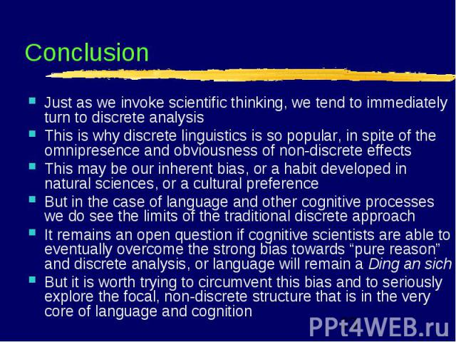 Conclusion Just as we invoke scientific thinking, we tend to immediately turn to discrete analysis This is why discrete linguistics is so popular, in spite of the omnipresence and obviousness of non-discrete effects This may be our inherent bias, or…