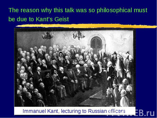 Immanuel Kant, lecturing to Russian officers The reason why this talk was so philosophical must be due to Kant's Geist