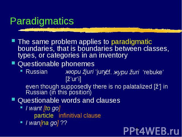 cf. жури žuri 'rebuke' Paradigmatics The same problem applies to paradigmatic boundaries, that is boundaries between classes, types, or categories in an inventory Questionable phonemes Russian жюри žjuri 'jury' [ž'ur'i] even though supposedly there …