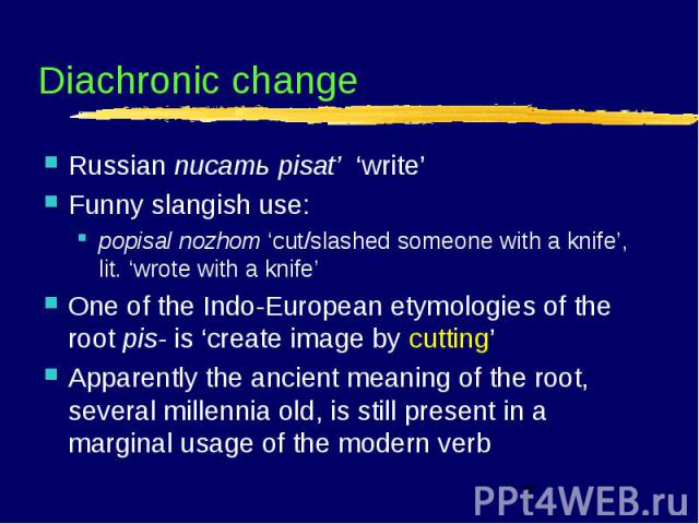 Diachronic change Russian писать pisat' 'write' Funny slangish use: popisal nozhom 'cut/slashed someone with a knife', lit. 'wrote with a knife' One of the Indo-European etymologies of the root pis- is 'create image by cutting' Apparently the ancien…