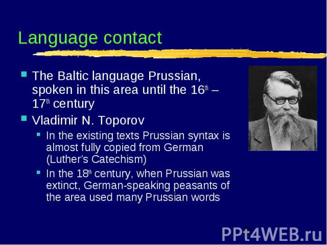 Language contact The Baltic language Prussian, spoken in this area until the 16th – 17th century Vladimir N. Toporov In the existing texts Prussian syntax is almost fully copied from German (Luther's Catechism) In the 18th century, when Prussian was…