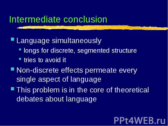Intermediate conclusion Language simultaneouslylongs for discrete, segmented structuretries to avoid itNon-discrete effects permeate every single aspect of languageThis problem is in the core of theoretical debates about language