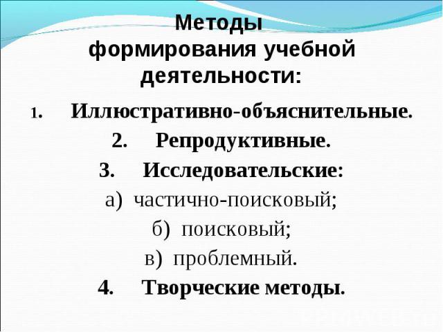 Методы формирования учебной деятельности: 1. Иллюстративно-объяснительные. 2. Репродуктивные. 3. Исследовательские: а) частично-поисковый; б) поисковый; в) проблемный. 4. Творческие методы.