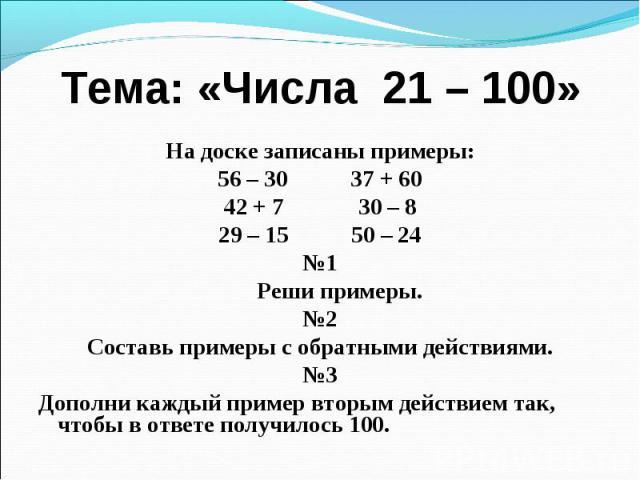 Тема: «Числа 21 – 100» На доске записаны примеры: 56 – 30 37 + 60 42 + 7 30 – 8 29 – 15 50 – 24 №1 Реши примеры. №2 Составь примеры с обратными действиями. №3 Дополни каждый пример вторым действием так, чтобы в ответе получилось 100.