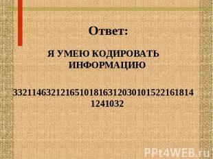 Ответ: Я УМЕЮ КОДИРОВАТЬ ИНФОРМАЦИЮ 33211463212165101816312030101522161814124103