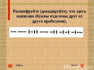 Азбука Ответ: Расшифруйте (декодируйте), что здесь написано (буквы отделены друг