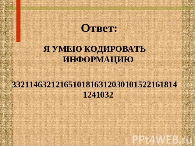 Ответ: Я УМЕЮ КОДИРОВАТЬ ИНФОРМАЦИЮ 332114632121651018163120301015221618141241032