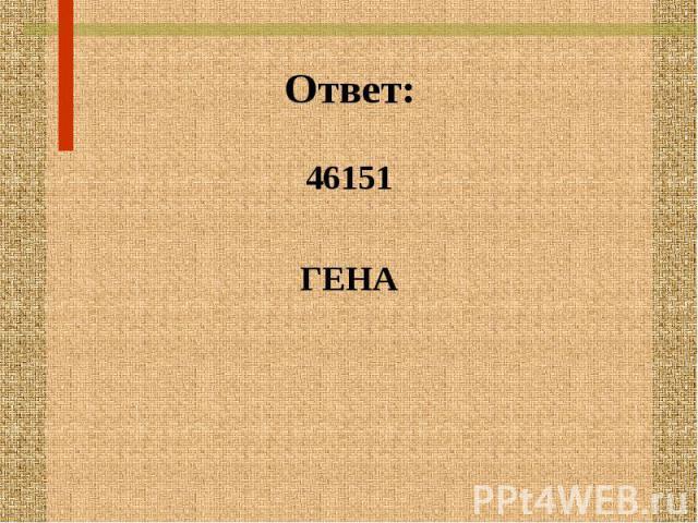 Ответ: 46151 ГЕНА