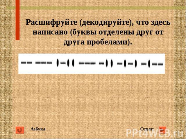 Азбука Ответ: Расшифруйте (декодируйте), что здесь написано (буквы отделены друг от друга пробелами).