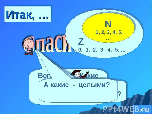 Z 0, -1, -2, -3, -4, -5, … N 1, 2, 3, 4, 5, … Вспомните: Какие числа называют натуральными ? Какие – противоположными? А какие - целыми? назад Итак, …