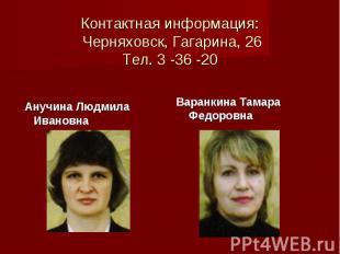 Контактная информация: Черняховск, Гагарина, 26 Тел. 3 -36 -20 Анучина Людмила И