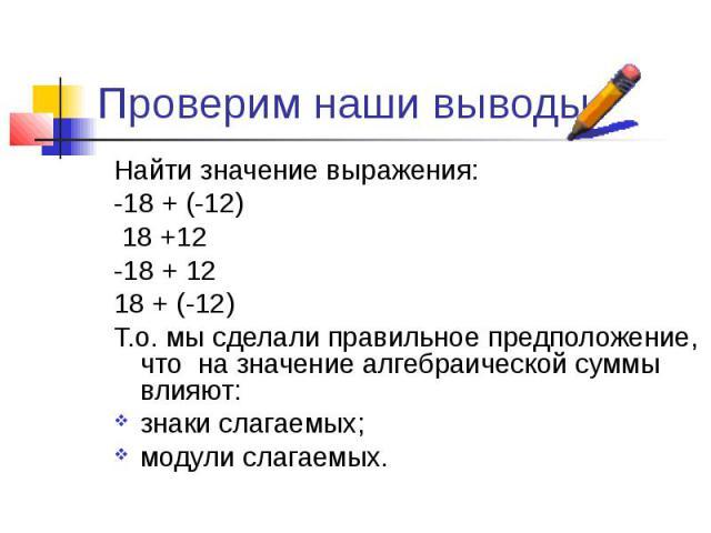 Проверим наши выводы. Найти значение выражения: -18 + (-12) 18 +12 -18 + 12 18 + (-12) Т.о. мы сделали правильное предположение, что на значение алгебраической суммы влияют: знаки слагаемых; модули слагаемых.
