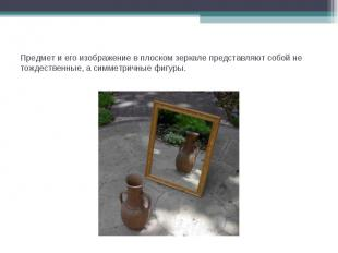 Предмет и его изображение в плоском зеркале представляют собой не тождественные,