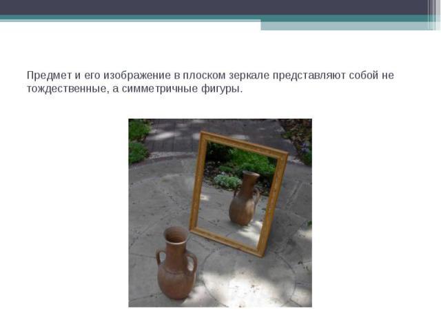 Предмет и его изображение в плоском зеркале представляют собой не тождественные, а симметричные фигуры.