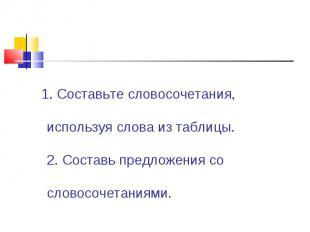 1. Составьте словосочетания, используя слова из таблицы. 2. Составь предложения