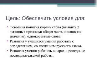 Цель: Обеспечить условия для: Освоения понятия корень слова (выявить 2 основных
