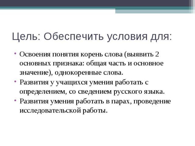 Цель: Обеспечить условия для: Освоения понятия корень слова (выявить 2 основных признака: общая часть и основное значение), однокоренные слова. Развития у учащихся умения работать с определением, со сведением русского языка. Развития умения работать…