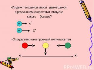 Из двух тел равной массы , движущихся с различными скоростями, импульс какого бо