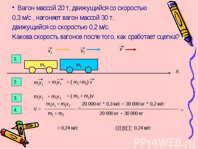 Вагон массой 20 т, движущийся со скоростью 0,3 м/с , нагоняет вагон массой 30 т, движущийся со скоростью 0,2 м/с. Какова скорость вагонов после того, как сработает сцепка? v1 v2 v m1 m2 1. 2. m1v1 + m2v2 = ( m1+m2) v X 3. m1v1 + m2v2 = ( m1 + m2)v 4…