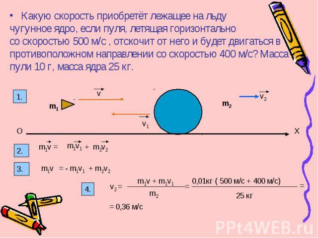 Какую скорость приобретёт лежащее на льду чугунное ядро, если пуля, летящая горизонтально со скоростью 500 м/с , отскочит от него и будет двигаться в противоположном направлении со скоростью 400 м/с? Масса пули 10 г, масса ядра 25 кг. v v1 v2 m1 m2 …