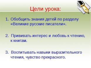 Цели урока: Обобщить знания детей по разделу «Великие русские писатели». 2. Прив