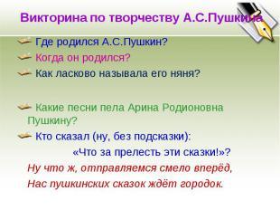 Викторина по творчеству А.С.Пушкина Где родился А.С.Пушкин? Когда он родился? Ка