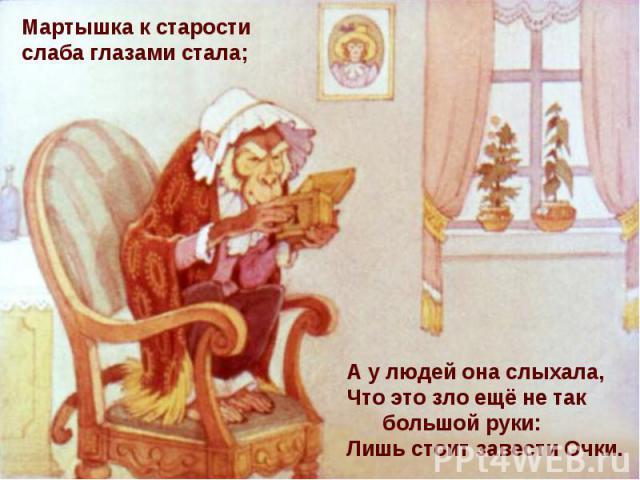 Мартышка к старости слаба глазами стала; А у людей она слыхала, Что это зло ещё не так большой руки: Лишь стоит завести Очки.