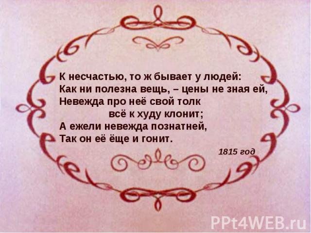 К несчастью, то ж бывает у людей: Как ни полезна вещь, – цены не зная ей, Невежда про неё свой толк всё к худу клонит; А ежели невежда познатней, Так он её ёще и гонит. 1815 год